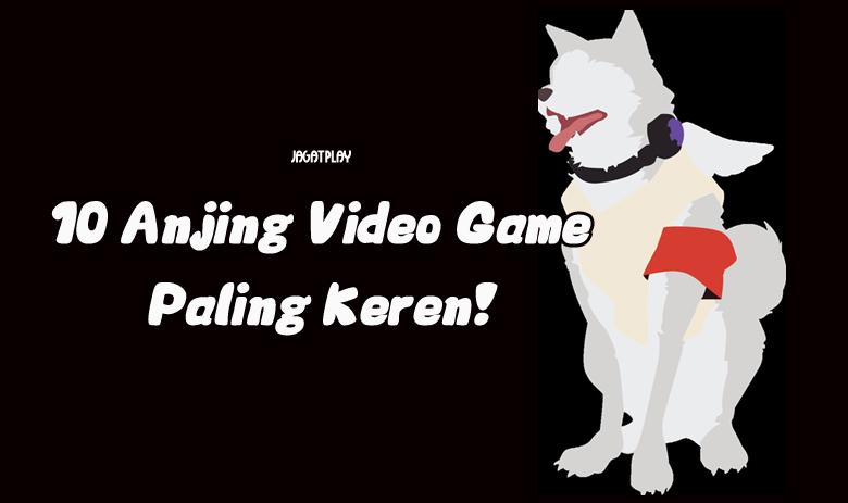 10 Anjing Video Game Paling Keren Page 3 Of 3 Jagat Play